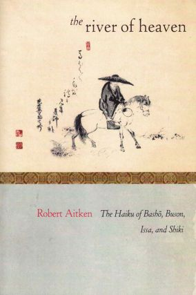 The River of Heaven: The Haiku of Bash , Buson, Issa, and Shiki. Robert Aitkin
