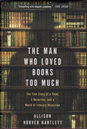 The Man Who Loved Books Too Much; The True Story of a Thief, a Detective, and a World of Literary...