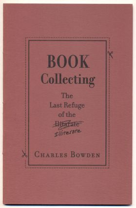 Book Collecting: The Last Refuge of the Illiterate. Charles Bowden.
