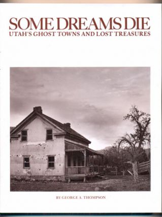 Some Dreams Die; Utah's Ghost Towns and Lost Treasures. George A. Thompson